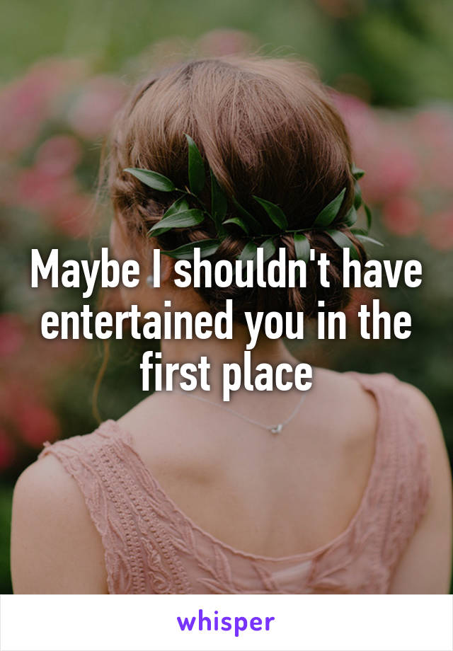 Maybe I shouldn't have entertained you in the first place