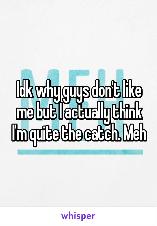 Idk why guys don't like me but I actually think I'm quite the catch. Meh