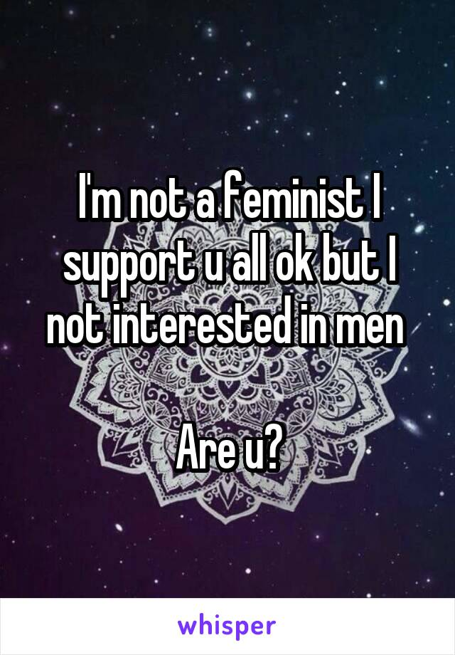 I'm not a feminist I support u all ok but I not interested in men   Are u?