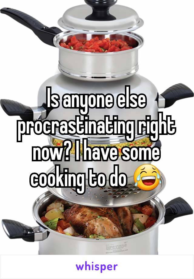 Is anyone else procrastinating right now? I have some cooking to do 😂