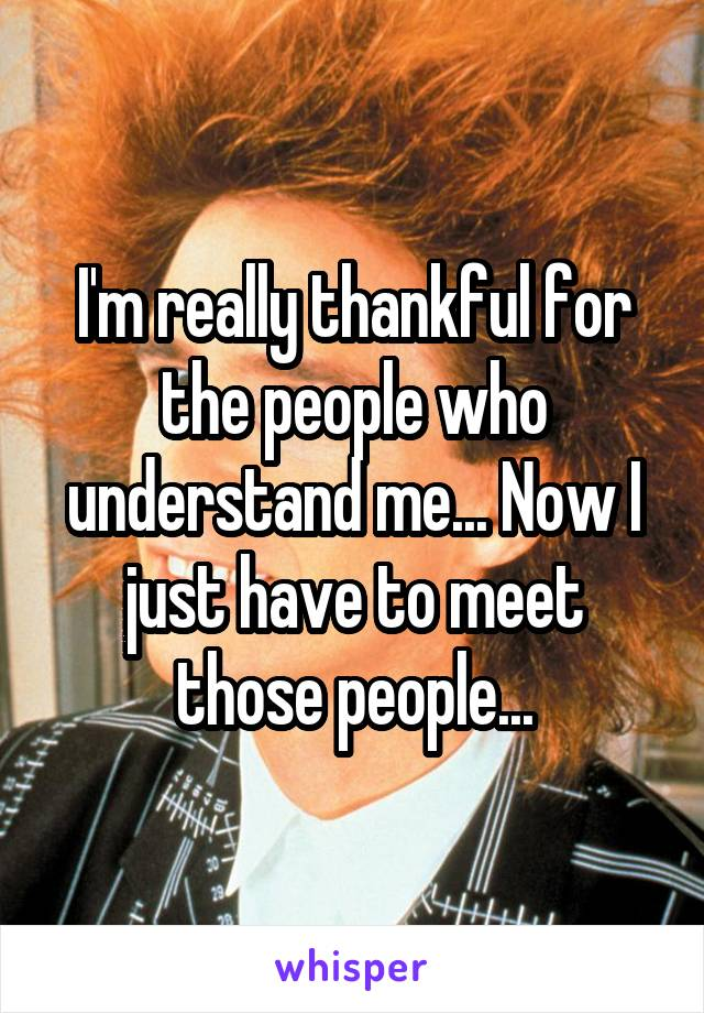 I'm really thankful for the people who understand me... Now I just have to meet those people...