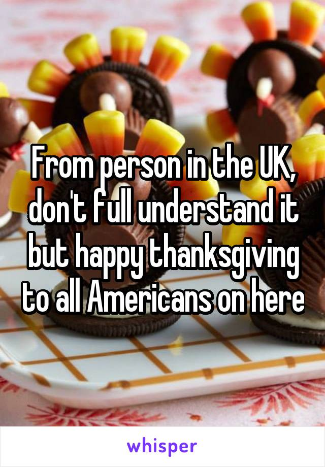 From person in the UK, don't full understand it but happy thanksgiving to all Americans on here