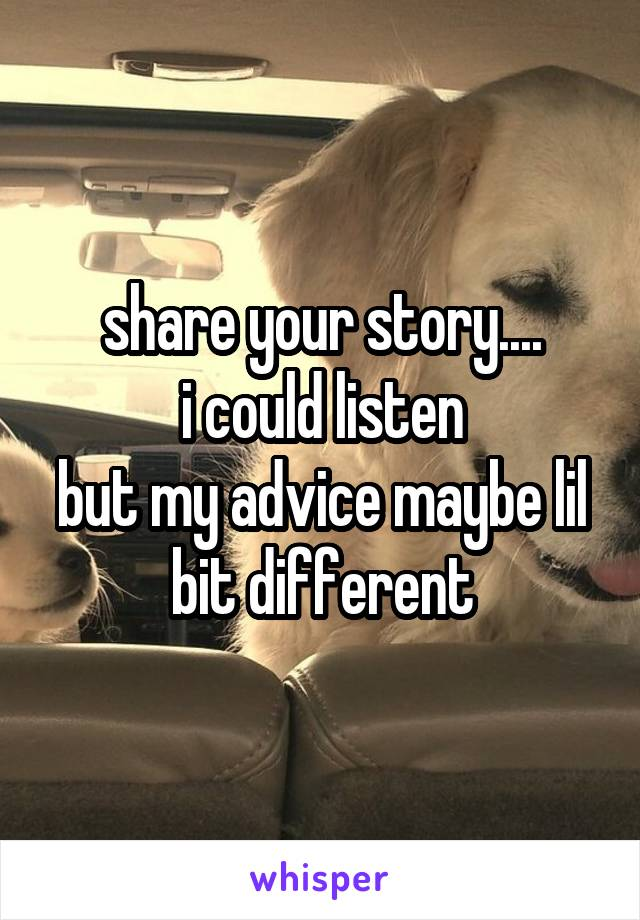 share your story.... i could listen but my advice maybe lil bit different