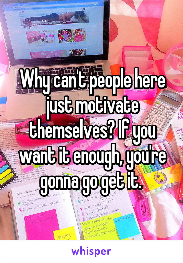 Why can't people here just motivate themselves? If you want it enough, you're gonna go get it.
