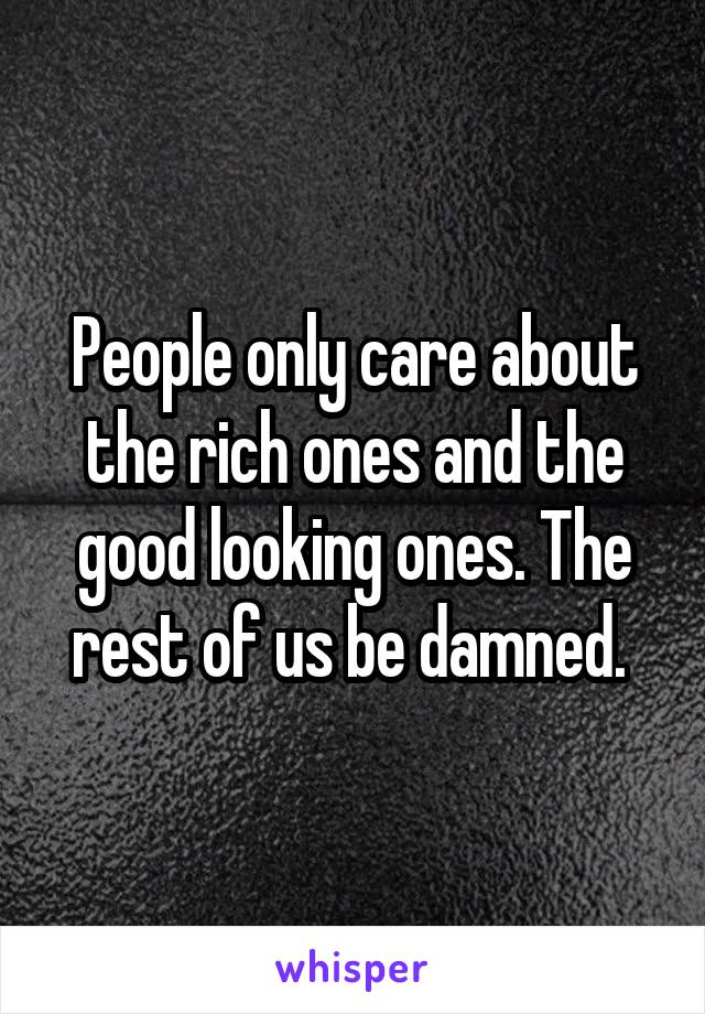 People only care about the rich ones and the good looking ones. The rest of us be damned.