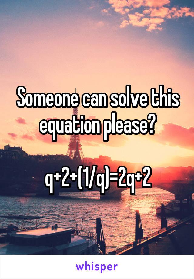 Someone can solve this equation please?  q+2+(1/q)=2q+2