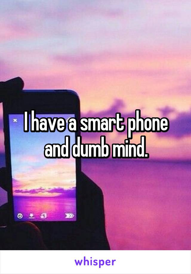 I have a smart phone and dumb mind.