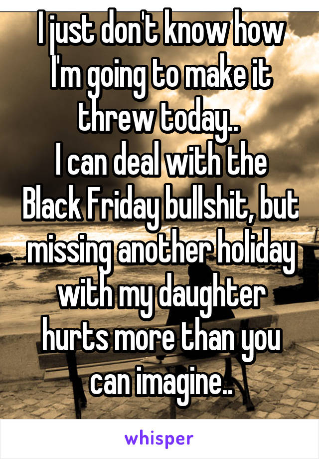 I just don't know how I'm going to make it threw today..  I can deal with the Black Friday bullshit, but missing another holiday with my daughter hurts more than you can imagine..