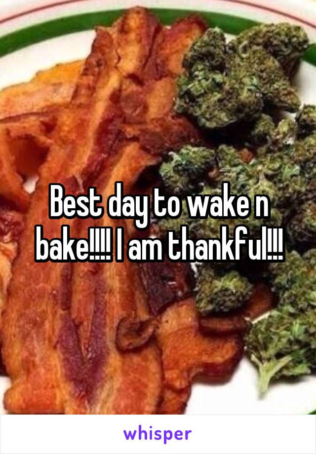 Best day to wake n bake!!!! I am thankful!!!