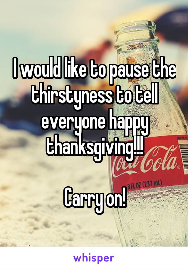 I would like to pause the thirstyness to tell everyone happy thanksgiving!!!  Carry on!