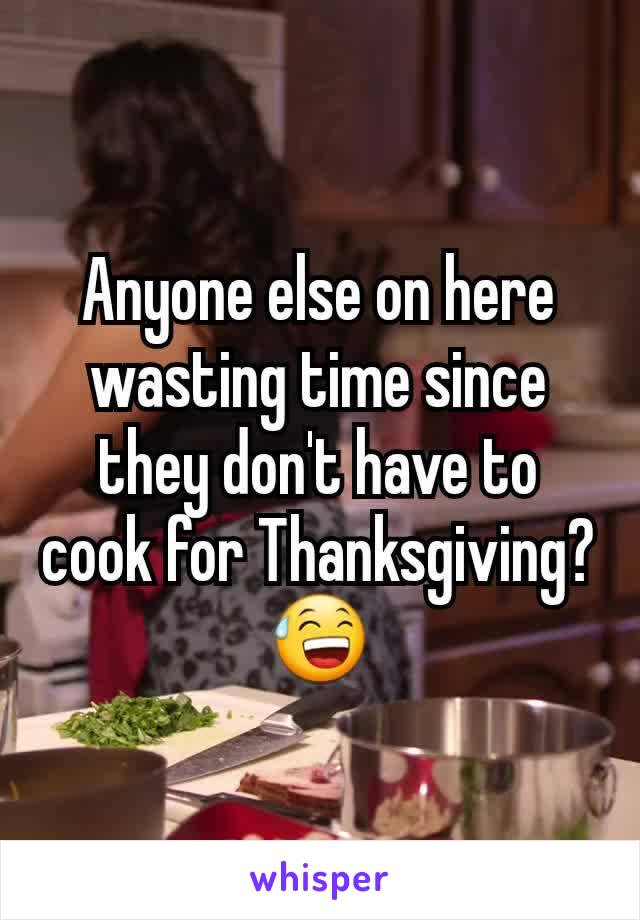 Anyone else on here wasting time since they don't have to cook for Thanksgiving?😅