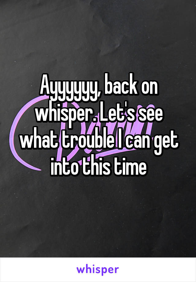 Ayyyyyy, back on whisper. Let's see what trouble I can get into this time