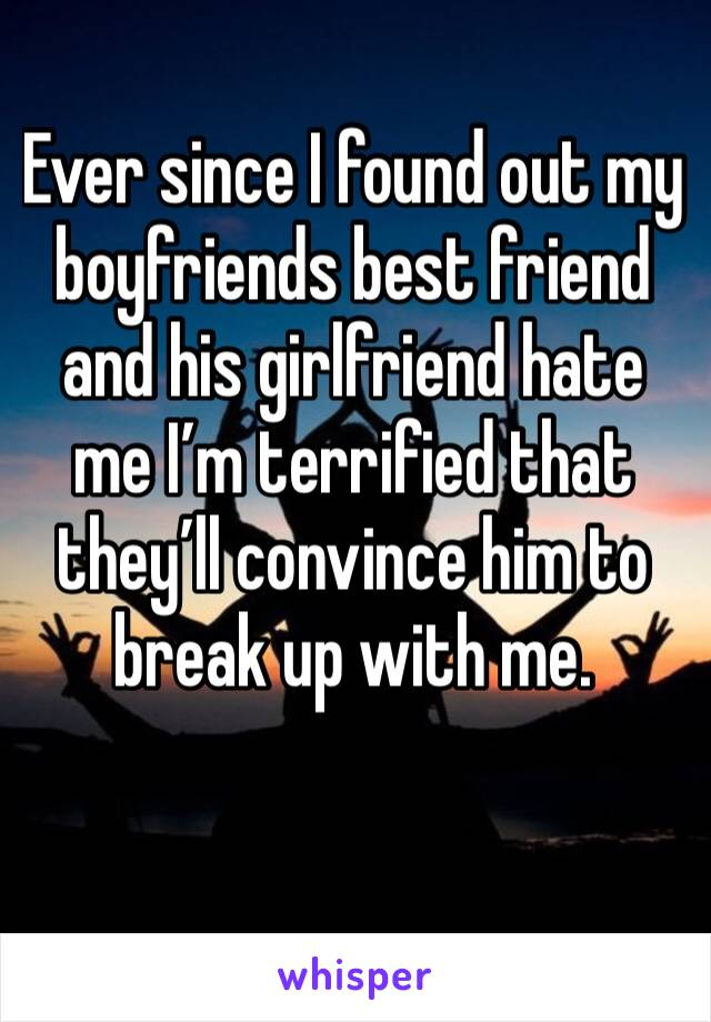 Ever since I found out my boyfriends best friend and his girlfriend hate me I'm terrified that they'll convince him to break up with me.