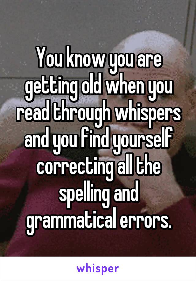You know you are getting old when you read through whispers and you find yourself correcting all the spelling and grammatical errors.