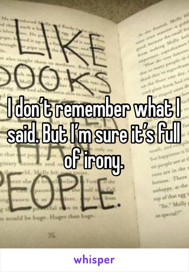 I don't remember what I said. But I'm sure it's full of irony.