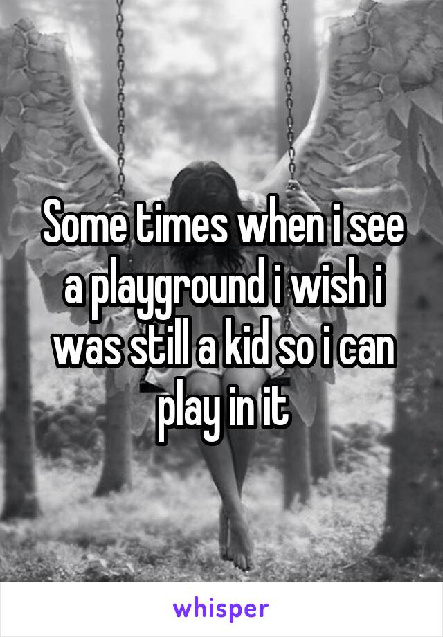 Some times when i see a playground i wish i was still a kid so i can play in it