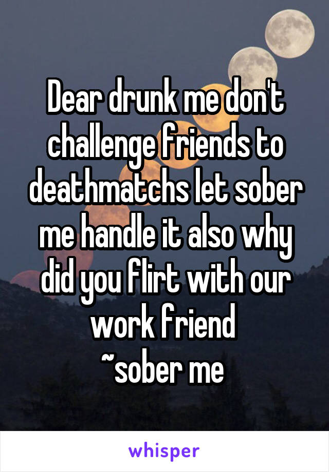 Dear drunk me don't challenge friends to deathmatchs let sober me handle it also why did you flirt with our work friend  ~sober me