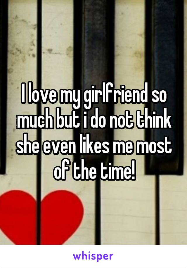 I love my girlfriend so much but i do not think she even likes me most of the time!