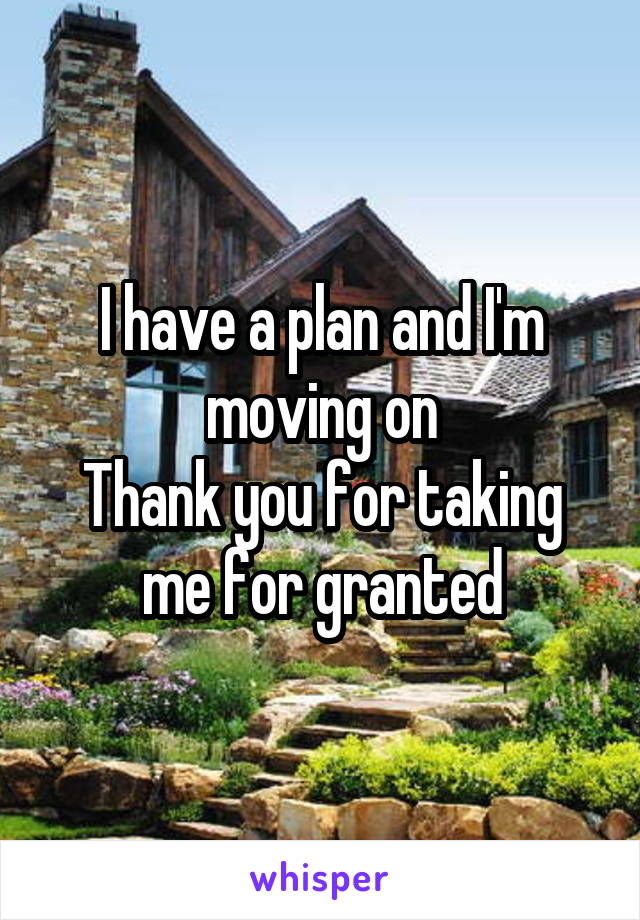 I have a plan and I'm moving on Thank you for taking me for granted