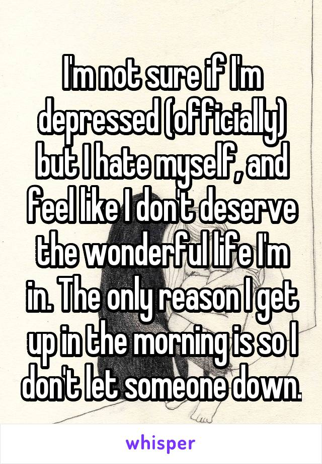 I'm not sure if I'm depressed (officially) but I hate myself, and feel like I don't deserve the wonderful life I'm in. The only reason I get up in the morning is so I don't let someone down.