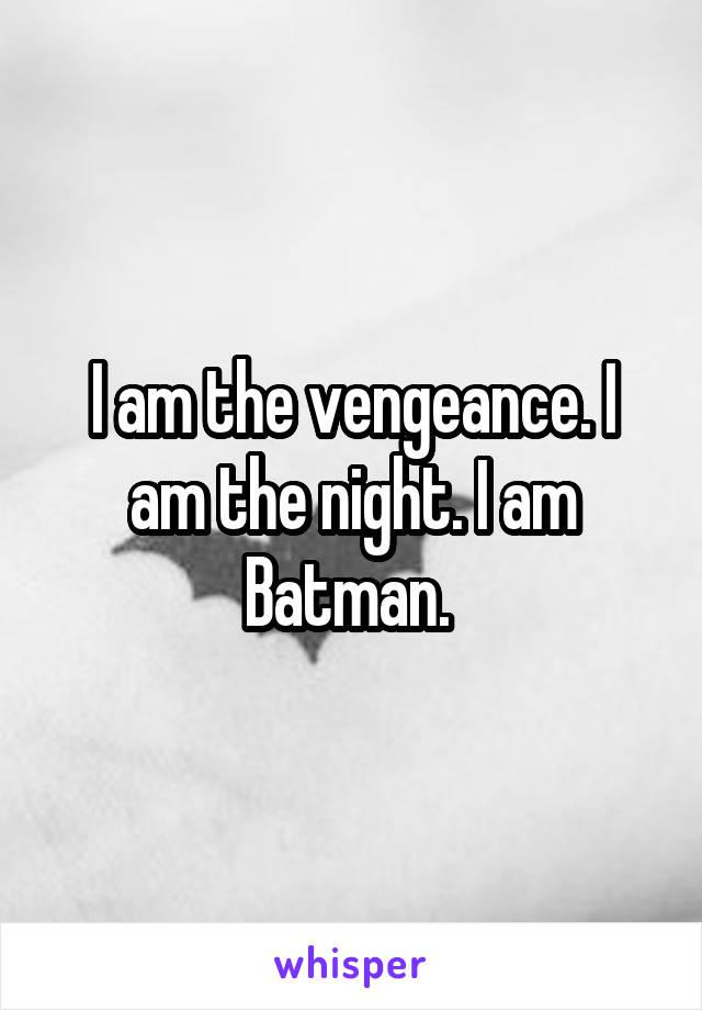 I am the vengeance. I am the night. I am Batman.