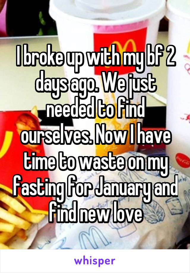 I broke up with my bf 2 days ago. We just needed to find ourselves. Now I have time to waste on my fasting for January and find new love