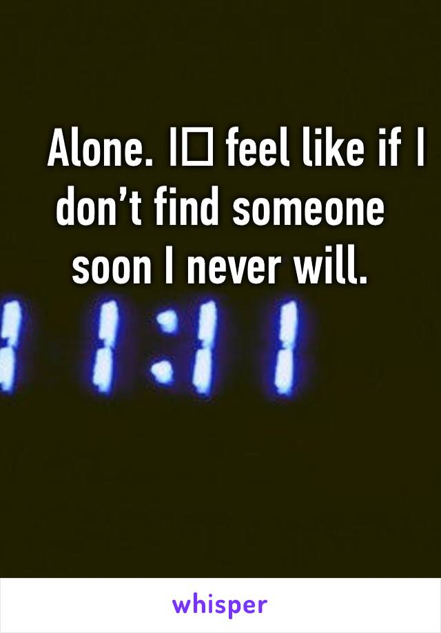 Alone. I️ feel like if I️ don't find someone soon I never will.