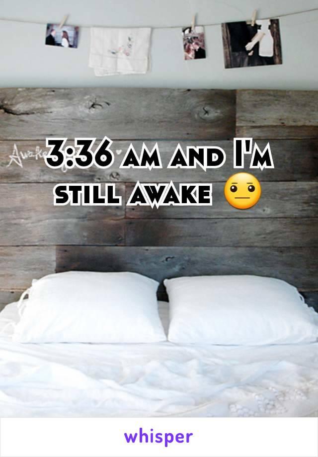 3:36 am and I'm still awake 😐