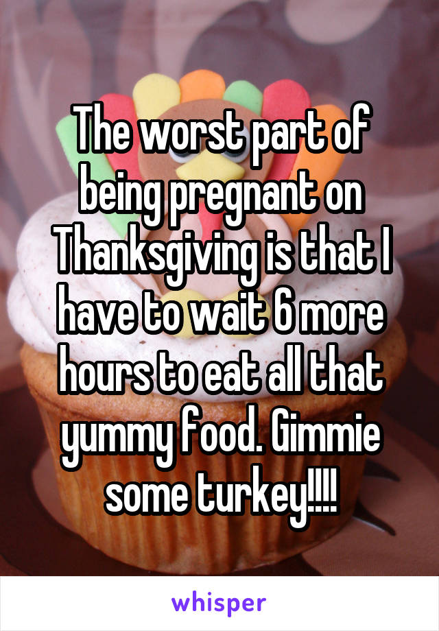 The worst part of being pregnant on Thanksgiving is that I have to wait 6 more hours to eat all that yummy food. Gimmie some turkey!!!!