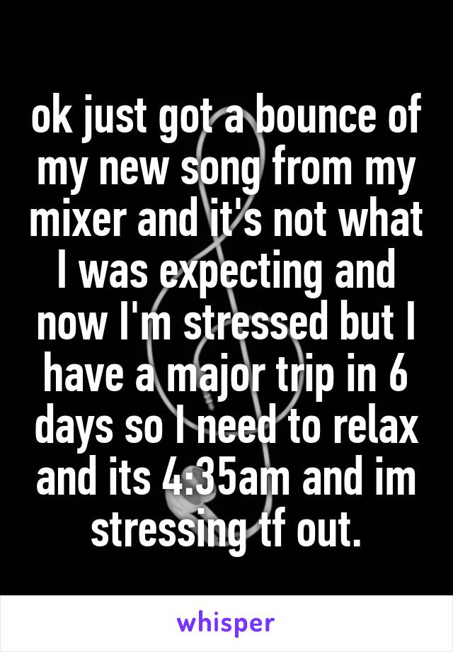 ok just got a bounce of my new song from my mixer and it's not what I was expecting and now I'm stressed but I have a major trip in 6 days so I need to relax and its 4:35am and im stressing tf out.