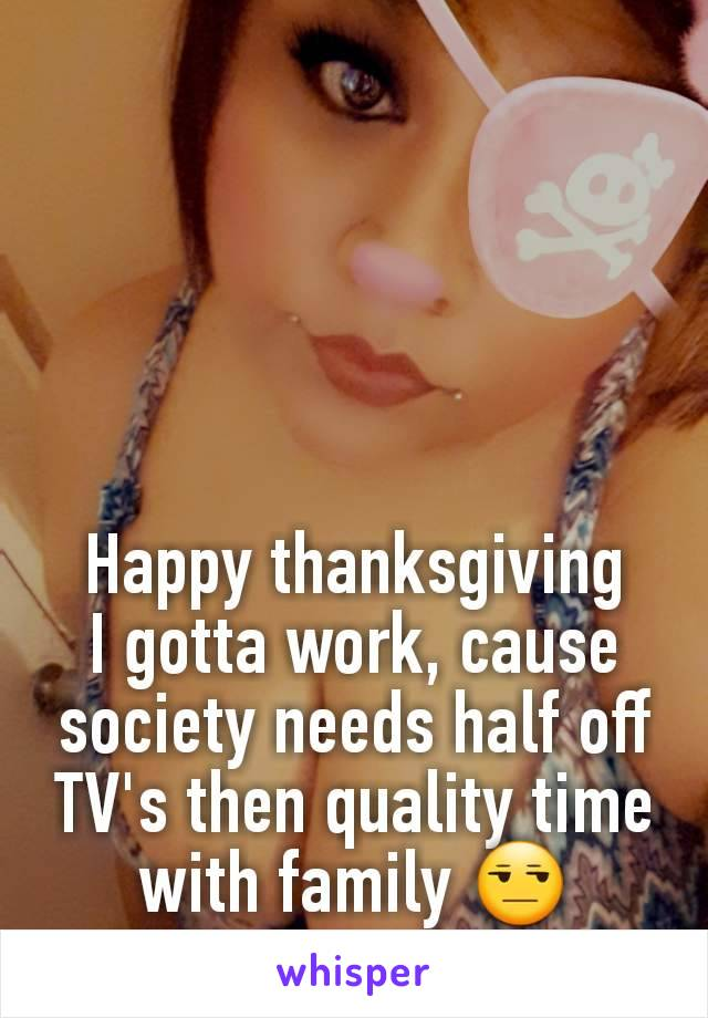 Happy thanksgiving I gotta work, cause society needs half off TV's then quality time with family 😒