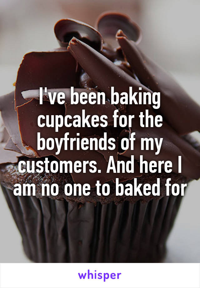 I've been baking cupcakes for the boyfriends of my customers. And here I am no one to baked for