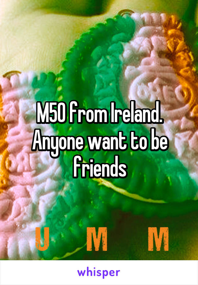 M50 from Ireland. Anyone want to be friends