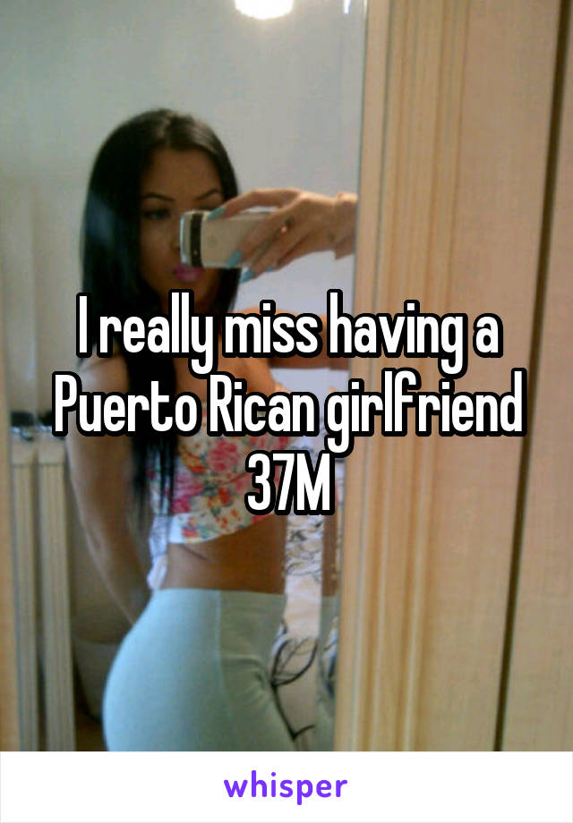 I really miss having a Puerto Rican girlfriend 37M