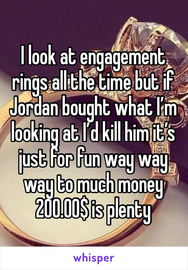 I look at engagement rings all the time but if Jordan bought what I'm looking at I'd kill him it's just for fun way way way to much money 200.00$ is plenty