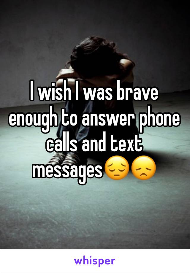 I wish I was brave enough to answer phone calls and text messages😔😞