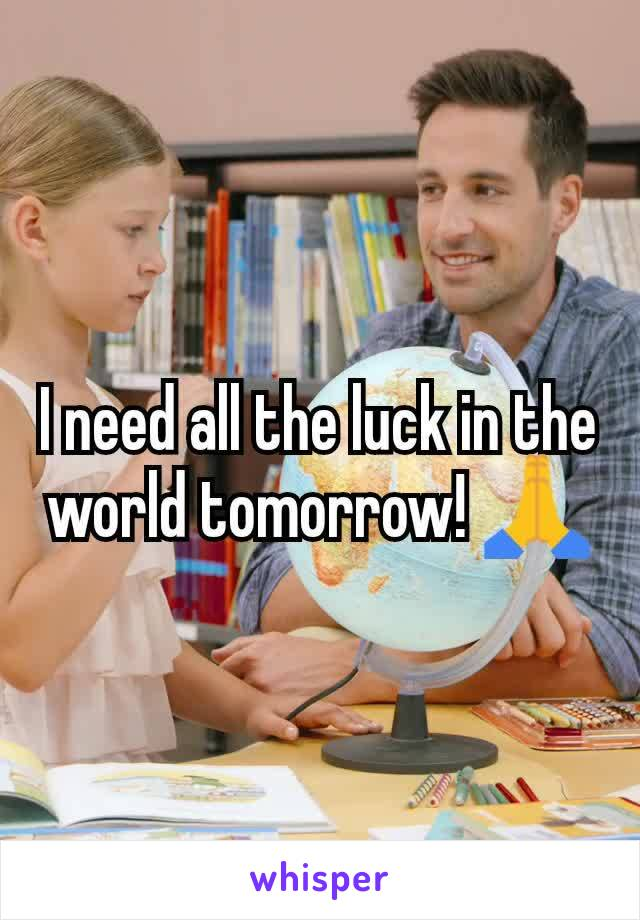 I need all the luck in the world tomorrow! 🙏