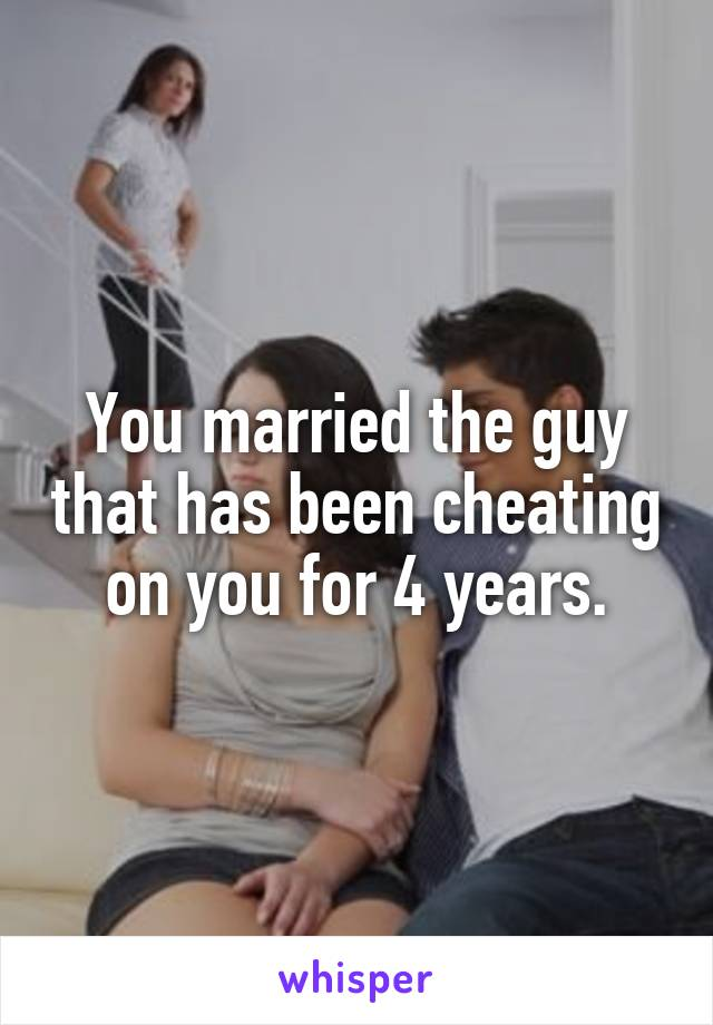 You married the guy that has been cheating on you for 4 years.