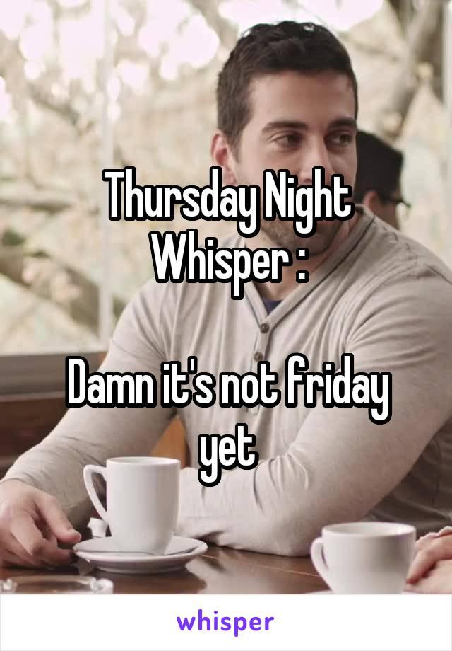 Thursday Night Whisper :  Damn it's not friday yet