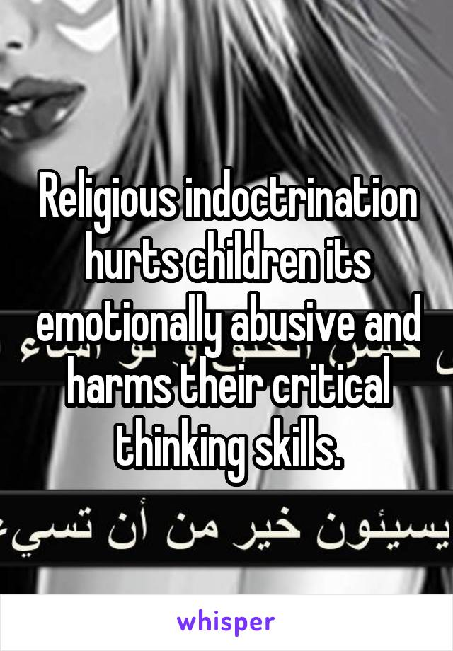 Religious indoctrination hurts children its emotionally abusive and harms their critical thinking skills.