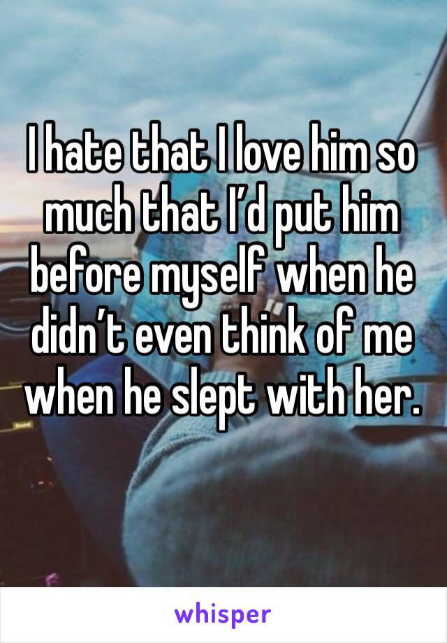 I hate that I love him so much that I'd put him before myself when he didn't even think of me when he slept with her.