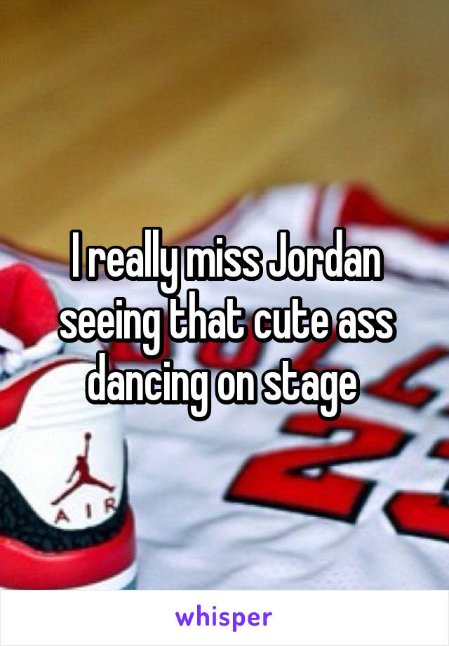 I really miss Jordan seeing that cute ass dancing on stage