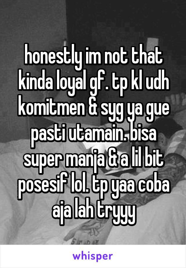 honestly im not that kinda loyal gf. tp kl udh komitmen & syg ya gue pasti utamain. bisa super manja & a lil bit posesif lol. tp yaa coba aja lah tryyy