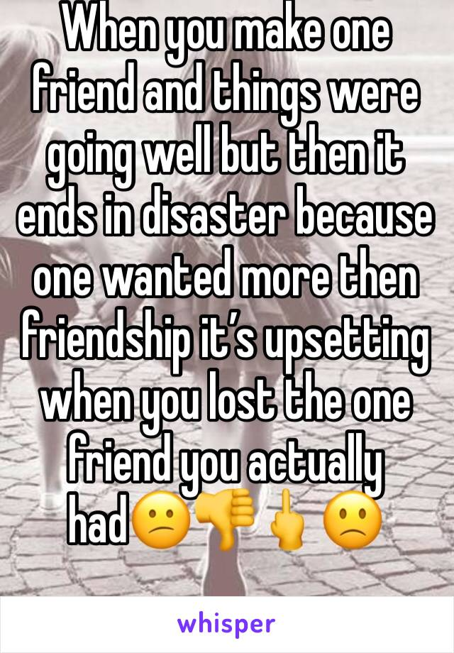 When you make one friend and things were going well but then it ends in disaster because one wanted more then friendship it's upsetting when you lost the one friend you actually had😕👎🖕🙁