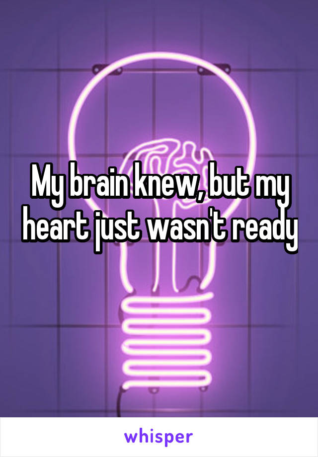 My brain knew, but my heart just wasn't ready