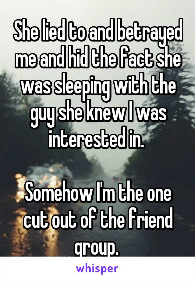 She lied to and betrayed me and hid the fact she was sleeping with the guy she knew I was interested in.   Somehow I'm the one cut out of the friend group.