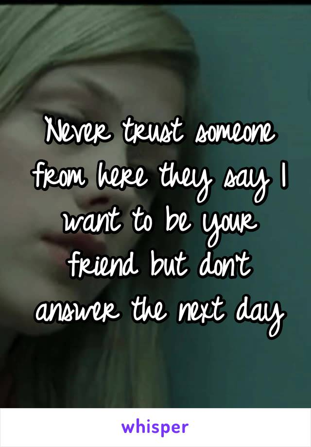 Never trust someone from here they say I want to be your friend but don't answer the next day
