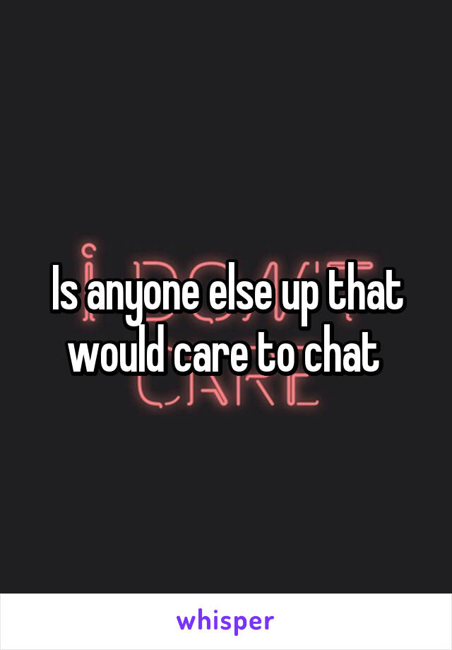 Is anyone else up that would care to chat