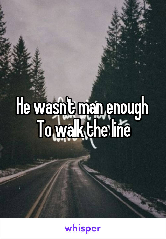 He wasn't man enough  To walk the line