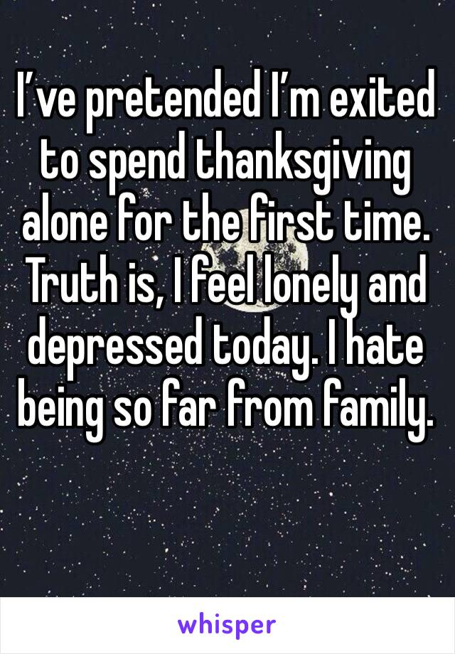 I've pretended I'm exited to spend thanksgiving alone for the first time. Truth is, I feel lonely and depressed today. I hate being so far from family.